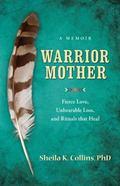 Warrior Mother : A Memoir of Fierce Love, Unbearable Loss, and Rituals That Heal