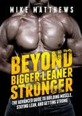 Beyond Bigger Leaner Stronger : The Advanced Guide to Building Muscle, Staying Lean, and Get...