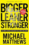 Bigger Leaner Stronger : The Simple Science of Building the Ultimate Male Body