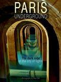 Paris Underground : The Dark Side of the City of Lights