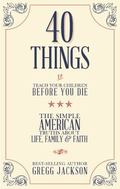 40 Things to Teach Your Children Before You Die : The Simple American Truths about Life, Fam...