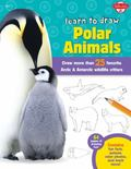 Learn to Draw Polar Animals : Draw More Than 25 Favorite Arctic and Antarctic Wildlife Critters