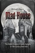 Mad House : The Hidden History of Insane Asylums in 19th Century New York
