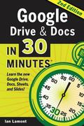 Google Drive and Docs in 30 Minutes (2nd Edition) : The Unofficial Guide to the New Google D...