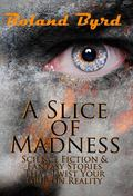 Slice of Madness : Science Fiction and Fantasy Stories That Twist Your Grip on Reality