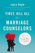 First, Kill All the Marriage Counselors : Modern-Day Secrets to Being Desired, Cherished, an...