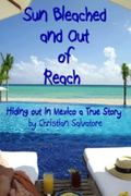 Sun Bleached and Out of Reach : Hiding Out in Mexico a True Story