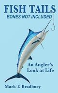 Fish Tails - Bone Not Included : An Angler's Look at Life