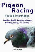 Pigeon Racing : Handling, Health, Keeping, Housing, Breeding, Racing, and Training. Facts an...