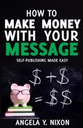 How to Make Money with Your Message : Self- Publishing Made Easy