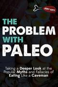 The Problem with Paleo: Taking a Deeper Look at the Popular Myths and Fallacies of Eating Li...
