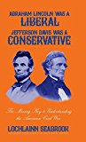 Abraham Lincoln Was a Liberal, Jefferson Davis Was a Conservative: The Missing Key to Unders...
