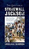 The Quotable Stonewall Jackson: Selections From the Writings and Speeches of the South's Mos...