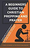 A Beginners Guide to Christian Prepping and Prayer: Learn How to Strategically Prepare for A...