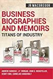 Business Biographies and Memoirs - Titans of Industry: Andrew Carnegie, J.P. Morgan, John D....