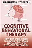 Cognitive Behavioral Therapy: How CBT Can Be Used to Rewire Your Brain, Stop Anxiety, and Ov...