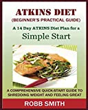 THE ATKINS DIET (A Beginner's Practical Guide): : A Comprehensive Quick-Start Guide to Shred...