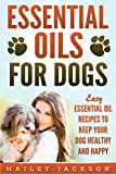 Essential Oils for Dogs: Easy Essential Oil Recipes to Keep Your Dog Healthy and Happy