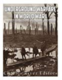 Underground Warfare in World War I: The History and Legacy of the Fighting Beneath and Betwe...