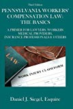 Pennsylvania Workers' Compensation Law: The Basics (3rd Edition): A Primer For Lawyers, Work...