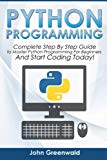 Python Programming: Complete Step By Step Guide to Master Python Programming For Beginners a...