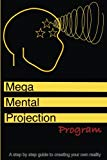 The Mega mental projection program: Step by step guide to Creating your own  reality