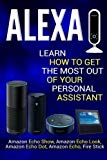 Alexa: Learn How to Get the Most Out Of Your Personal Assistant (Amazon Echo Show, Amazon Ec...