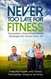 Never Too Late for Fitness - Volume One: Trendsetters Share Empowering Strategies For Fitnes...