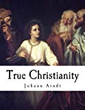 True Christianity: A Treatise On Sincere Repentance, True Faith, The Holy Walk of the True C...