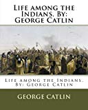 Life among the Indians. By: George Catlin