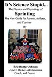 Its Science Stupid... The Physics and Physiology of Sprinting. The New Guide for Parents, At...