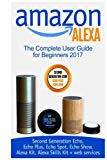 Amazon Alexa: The Complete User Guide for Beginners 2017 (Second Generation Echo, Echo Plus,...