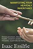 MANIFESTING YOUR HEAVENLY INHERITANCE: Divine provision, divine health, creation power, mira...