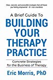 A Brief Guide to Building Your Therapy Practice: Concrete Strategies for the Business of The...