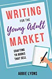 Writing for the Young Adult Market: Crafting YA Books that Sell: 2018 Edition