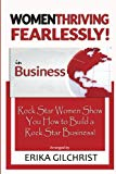 Women Thriving Fearlessly in Business: Rock Star Women Show You How to Build a Rock Star Bus...