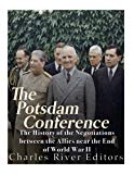 The Potsdam Conference: The History of the Negotiations Between the Allies Near the End of W...