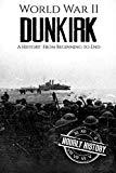 World War II Dunkirk: A History From Beginning to End (World War 2 Battles)