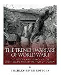 The Trench Warfare of World War I: The History and Legacy of the Great War?s Primary Method ...