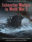 Submarine Warfare in World War I: The History and Legacy of the German U-boats and Allied Ef...