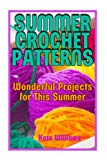 Summer Crochet Patterns: Wonderful Projects for This Summer: (Crochet Patterns, Crochet Stit...