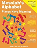 Messiah's Alphabet: Places Have Meaning: An Exploration of the Meanings of the Names of Plac...