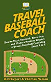 Travel Baseball Coach: How to Start, Succeed, Have Fun, and Make a Positive Impact in Travel...