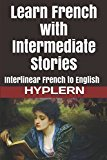 Learn French with Intermediate Stories: Interlinear French to English (Learn French with Int...