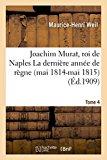 Joachim Murat, Roi de Naples: La Derniere Annee de Regne Mai 1814-Mai 1815 Tome 4 (Histoire)...