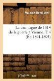 La Campagne de 1814 de La Guerre a Vienne. T 4 (Ed.1891-1895) (French Edition)