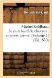 Michel Kohlhaas, Le Marchand de Chevaux: Et Autres Contes. [Volume 1] (Ed.1830) (French Edit...