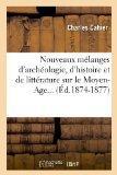 Nouveaux Melanges D'Archeologie, D'Histoire Et de Litterature Sur Le Moyen-Age... (Ed.1874-1...
