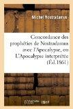 Concordance Des Propheties de Nostradamus Avec L'Apocalypse, Ou L'Apocalypse Interpretee (Ed...