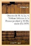 Oeuvres de M. A. Jay. 4, Tableau Litteraire de La France Pendant Le Xviiie Siecle (Ed.1839) ...